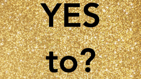 WHAT ARE YOU SAYING YES TO?