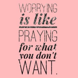 Worry pretends to be useful but it's not