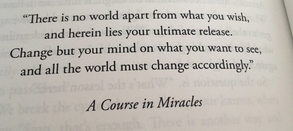 Change but your mind on what you want to see and all the world must change accordingly ~ A Course in Miracles
