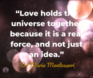 Love holds the universe together Dr Maria Montessori quote